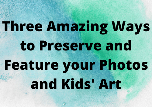 Three Amazing Ways to Preserve and Feature your Photos and Kids' Art